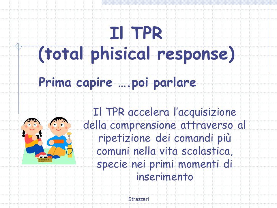 Strazzari Il TPR (total phisical response) Prima capire ….poi parlare Il TPR accelera l'acquisizione della comprensione attraverso al ripetizione dei comandi più comuni nella vita scolastica, specie nei primi momenti di inserimento