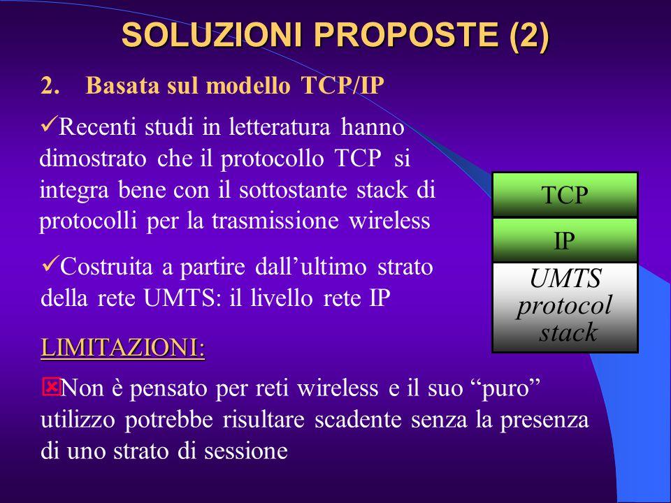 2.Basata sul modello TCP/IP Costruita a partire dall'ultimo strato della rete UMTS: il livello rete IP Recenti studi in letteratura hanno dimostrato che il protocollo TCP si integra bene con il sottostante stack di protocolli per la trasmissione wireless   Non è pensato per reti wireless e il suo puro utilizzo potrebbe risultare scadente senza la presenza di uno strato di sessione LIMITAZIONI: TCP IP UMTS protocol stack SOLUZIONI PROPOSTE (2)