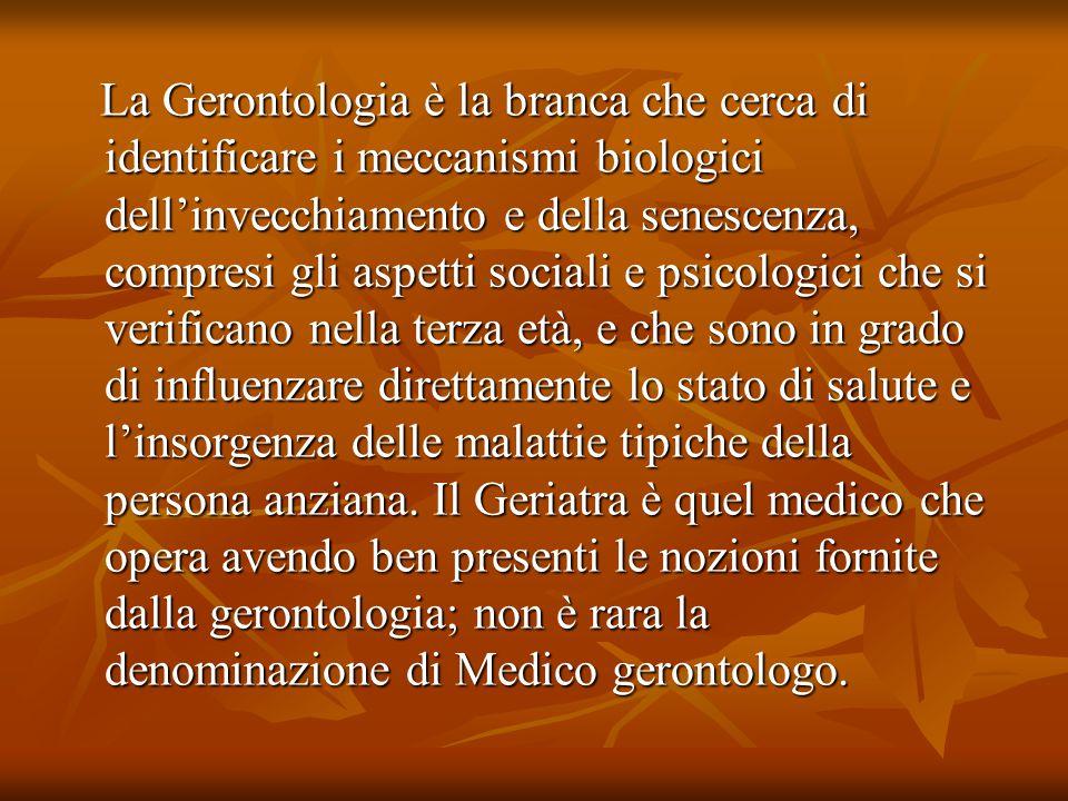 La Gerontologia è la branca che cerca di identificare i meccanismi biologici dell'invecchiamento e della senescenza, compresi gli aspetti sociali e ps