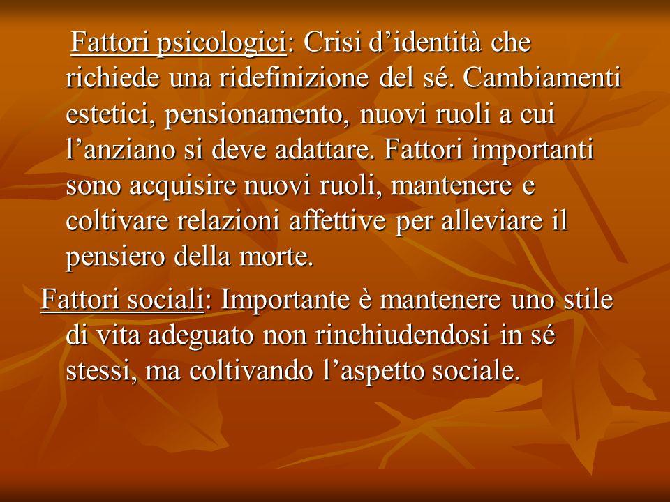 Fattori psicologici: Crisi d'identità che richiede una ridefinizione del sé. Cambiamenti estetici, pensionamento, nuovi ruoli a cui l'anziano si deve