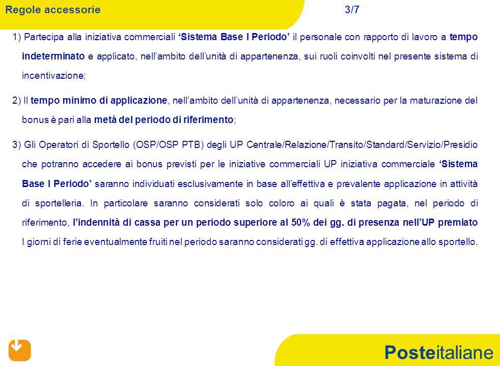 Posteitaliane 1) Partecipa alla iniziativa commerciali 'Sistema Base I Periodo' il personale con rapporto di lavoro a tempo indeterminato e applicato, nell'ambito dell'unità di appartenenza, sui ruoli coinvolti nel presente sistema di incentivazione; 2) Il tempo minimo di applicazione, nell'ambito dell'unità di appartenenza, necessario per la maturazione del bonus è pari alla metà del periodo di riferimento; 3) Gli Operatori di Sportello (OSP/OSP PTB) degli UP Centrale/Relazione/Transito/Standard/Servizio/Presidio che potranno accedere ai bonus previsti per le iniziative commerciali UP iniziativa commerciale 'Sistema Base I Periodo' saranno individuati esclusivamente in base all'effettiva e prevalente applicazione in attività di sportelleria.
