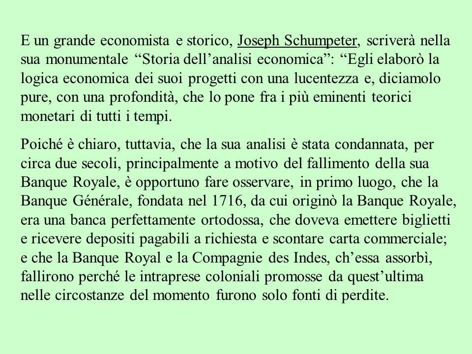 E un grande economista e storico, Joseph Schumpeter, scriverà nella sua monumentale Storia dell'analisi economica : Egli elaborò la logica economica dei suoi progetti con una lucentezza e, diciamolo pure, con una profondità, che lo pone fra i più eminenti teorici monetari di tutti i tempi.