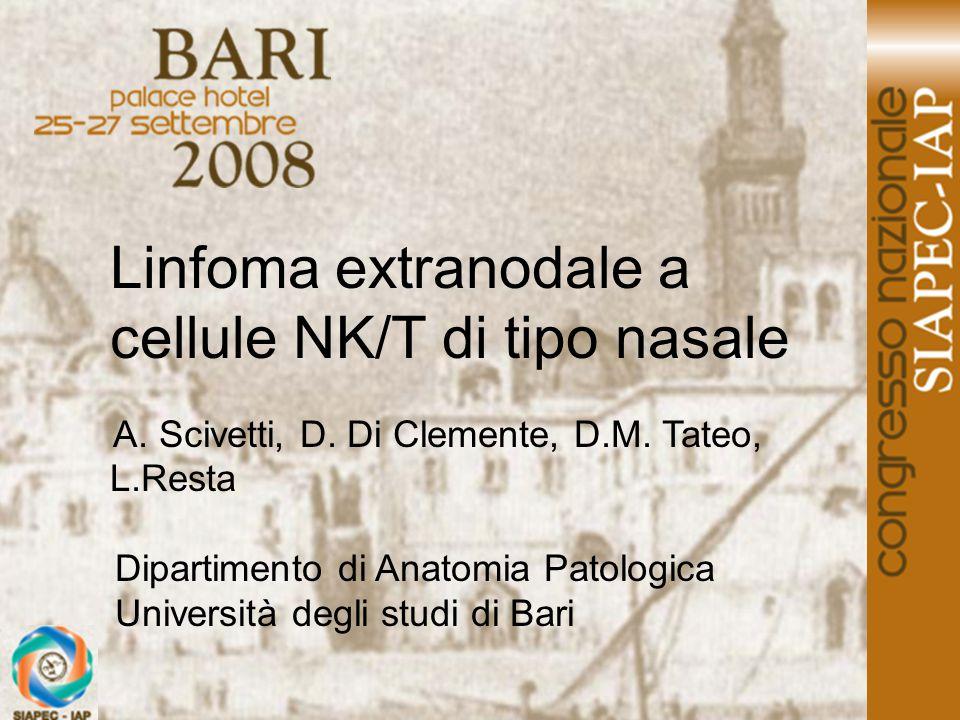 Linfoma extranodale a cellule NK/T di tipo nasale A. Scivetti, D. Di Clemente, D.M. Tateo, L.Resta Dipartimento di Anatomia Patologica Università degl