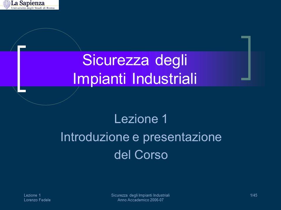 Lezione 1 Lorenzo Fedele Sicurezza degli Impianti Industriali Anno Accademico 2006-07 1/45 Sicurezza degli Impianti Industriali Lezione 1 Introduzione e presentazione del Corso