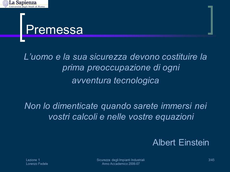 Lezione 1 Lorenzo Fedele Sicurezza degli Impianti Industriali Anno Accademico 2006-07 3/45 Premessa L'uomo e la sua sicurezza devono costituire la prima preoccupazione di ogni avventura tecnologica Non lo dimenticate quando sarete immersi nei vostri calcoli e nelle vostre equazioni Albert Einstein