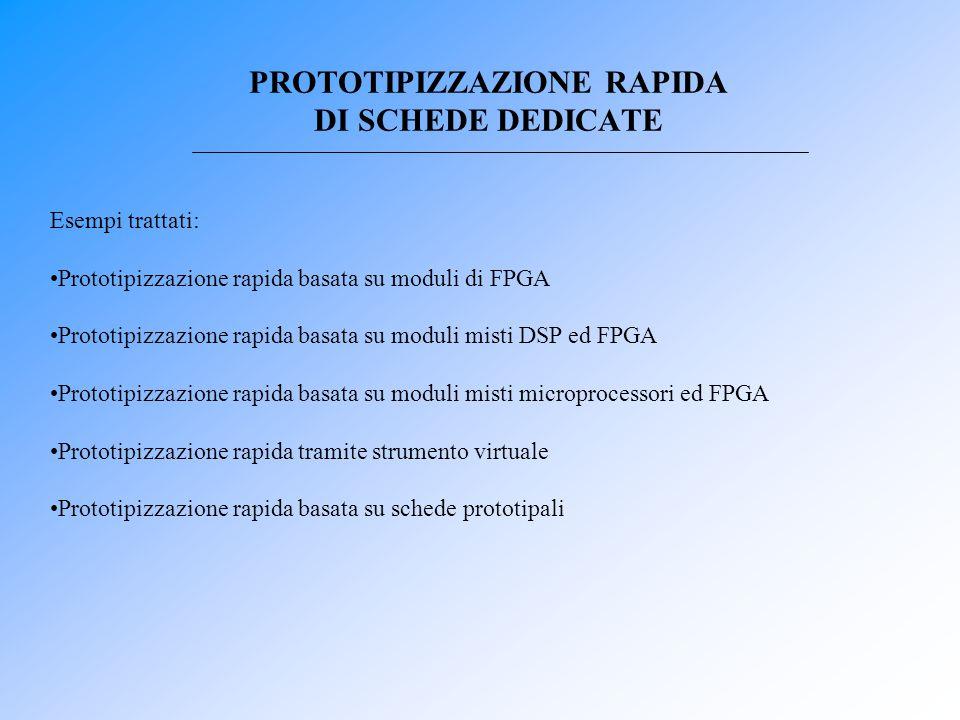 PROTOTIPIZZAZIONE RAPIDA DI SCHEDE DEDICATE Esempi trattati: Prototipizzazione rapida basata su moduli di FPGA Prototipizzazione rapida basata su modu