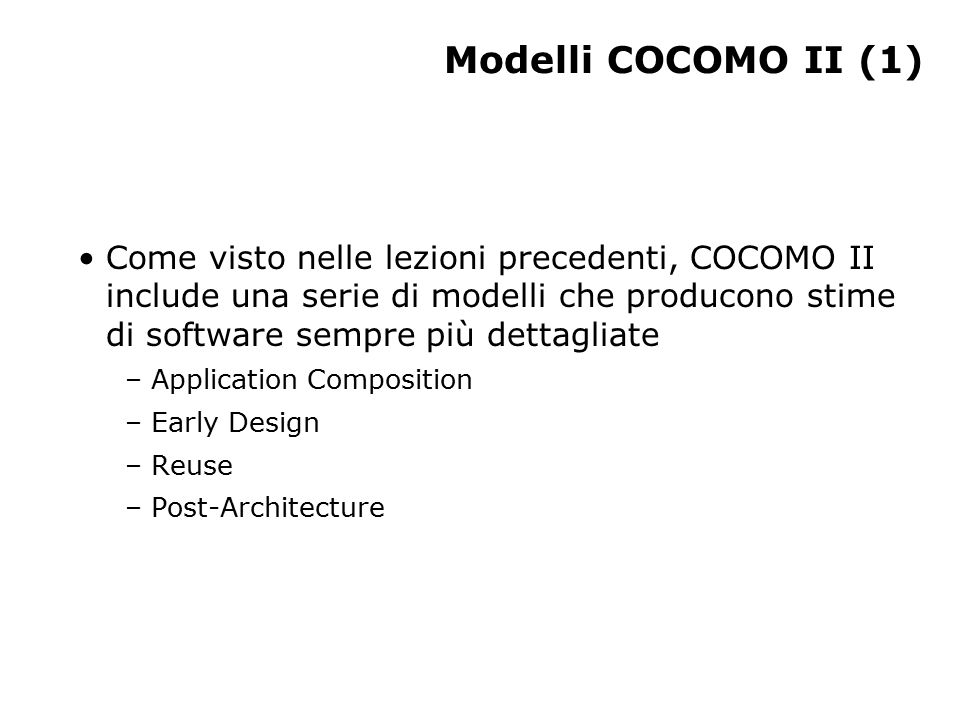 Modelli COCOMO II (1) Come visto nelle lezioni precedenti, COCOMO II include una serie di modelli che producono stime di software sempre più dettagliate – Application Composition – Early Design – Reuse – Post-Architecture