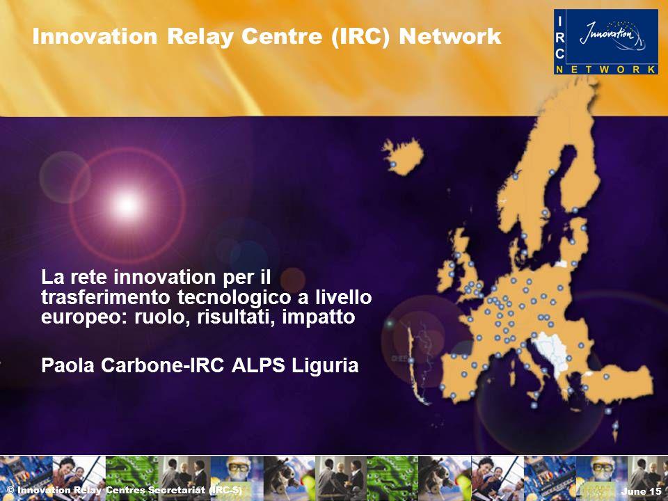 © Innovation Relay Centres Secretariat (IRC-S) June 15 Innovation Relay Centre (IRC) Network La rete innovation per il trasferimento tecnologico a livello europeo: ruolo, risultati, impatto Paola Carbone-IRC ALPS Liguria