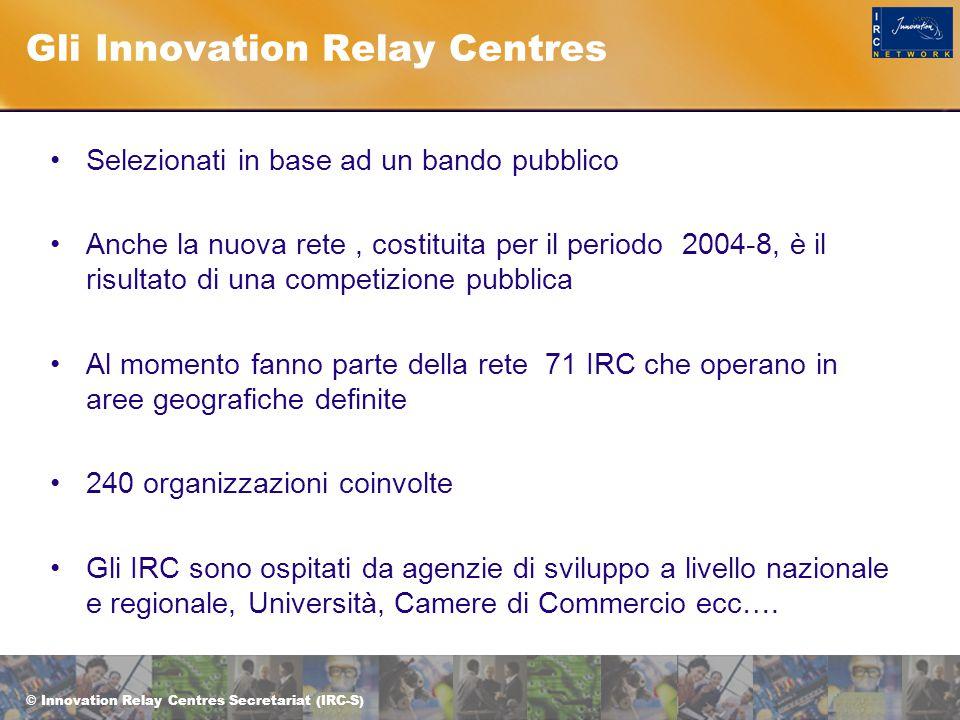 © Innovation Relay Centres Secretariat (IRC-S) Gli Innovation Relay Centres Selezionati in base ad un bando pubblico Anche la nuova rete, costituita per il periodo 2004-8, è il risultato di una competizione pubblica Al momento fanno parte della rete 71 IRC che operano in aree geografiche definite 240 organizzazioni coinvolte Gli IRC sono ospitati da agenzie di sviluppo a livello nazionale e regionale, Università, Camere di Commercio ecc….