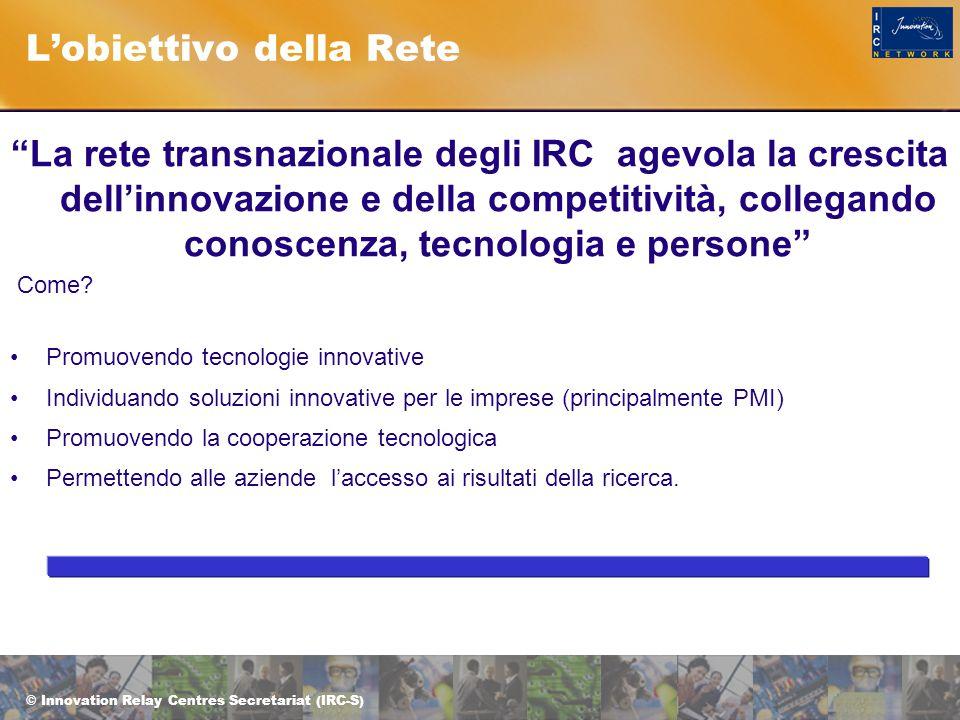 © Innovation Relay Centres Secretariat (IRC-S) L'obiettivo della Rete La rete transnazionale degli IRC agevola la crescita dell'innovazione e della competitività, collegando conoscenza, tecnologia e persone Come.