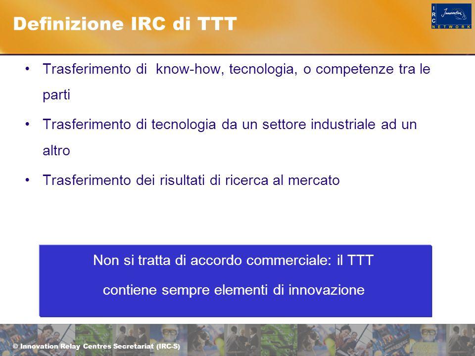 © Innovation Relay Centres Secretariat (IRC-S) Definizione IRC di TTT Trasferimento di know-how, tecnologia, o competenze tra le parti Trasferimento di tecnologia da un settore industriale ad un altro Trasferimento dei risultati di ricerca al mercato Non si tratta di accordo commerciale: il TTT contiene sempre elementi di innovazione