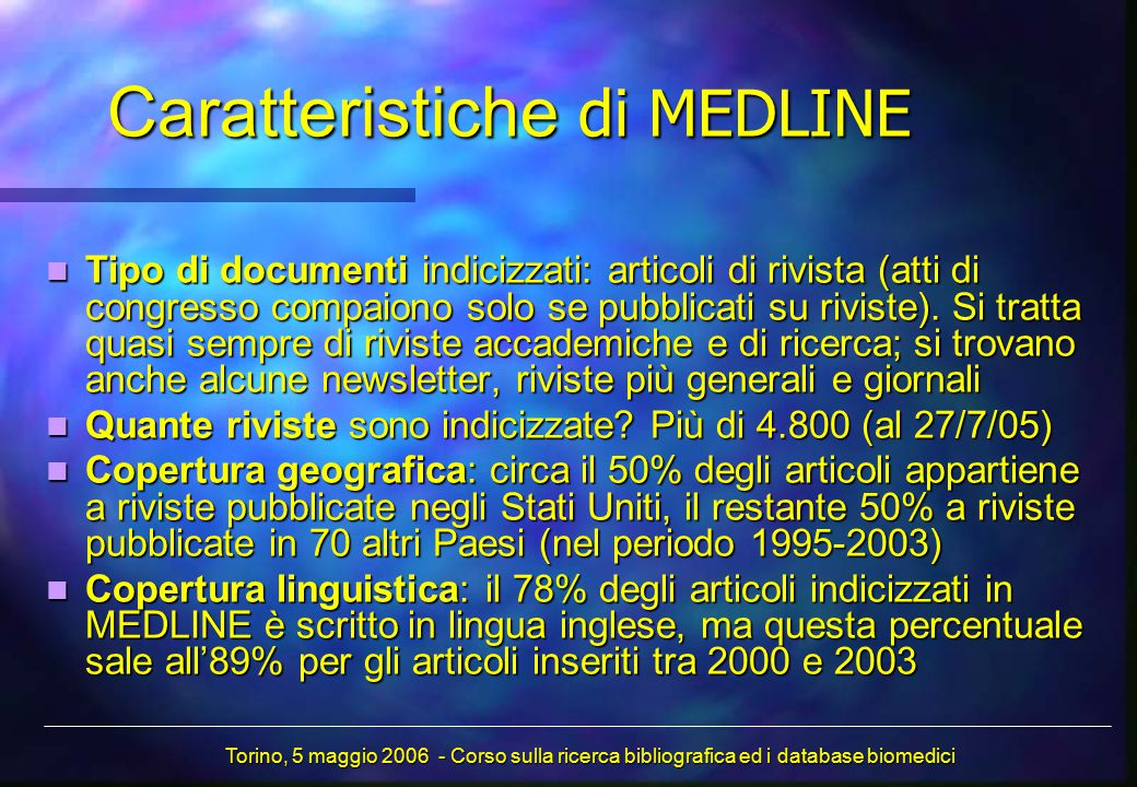 Caratteristiche di MEDLINE Tipo di documenti indicizzati: articoli di rivista (atti di congresso compaiono solo se pubblicati su riviste). Si tratta q