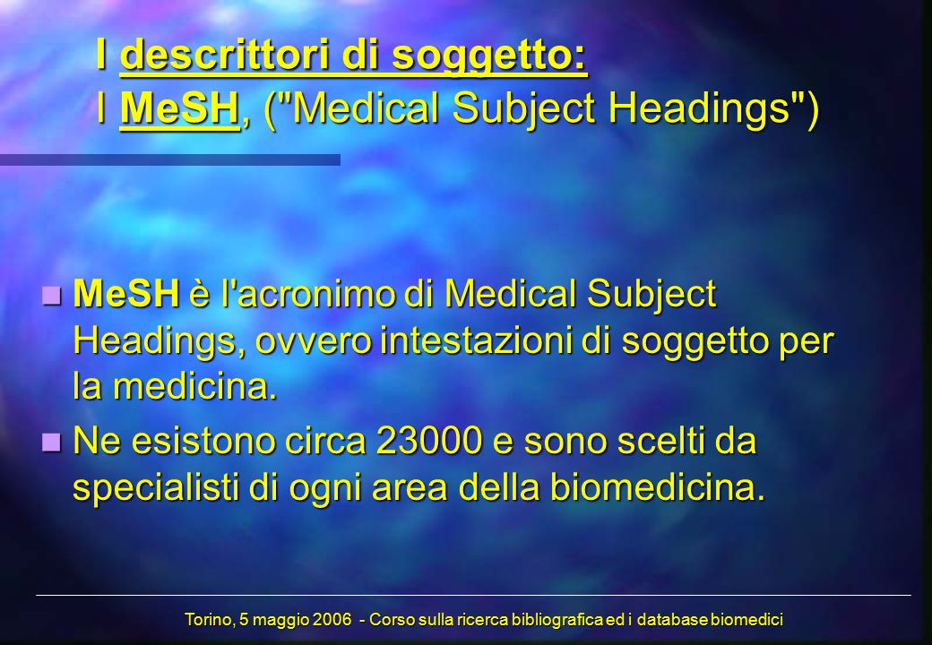 I descrittori di soggetto: I MeSH, ( Medical Subject Headings ) MeSH è l acronimo di Medical Subject Headings, ovvero intestazioni di soggetto per la medicina.