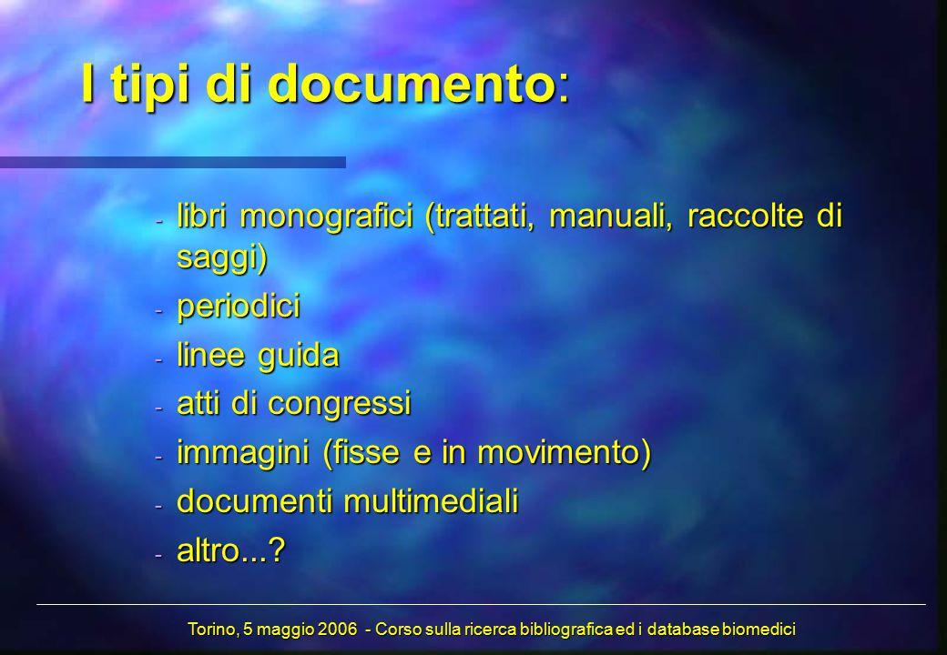 I tipi di documento: - libri monografici (trattati, manuali, raccolte di saggi) - periodici - linee guida - atti di congressi - immagini (fisse e in movimento) - documenti multimediali - altro....