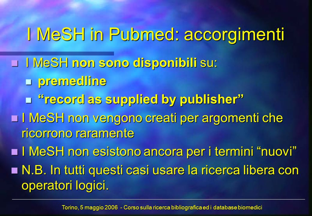 I MeSH in Pubmed: accorgimenti I MeSH non sono disponibili su: I MeSH non sono disponibili su: premedline premedline record as supplied by publisher record as supplied by publisher I MeSH non vengono creati per argomenti che ricorrono raramente I MeSH non vengono creati per argomenti che ricorrono raramente I MeSH non esistono ancora per i termini nuovi I MeSH non esistono ancora per i termini nuovi N.B.