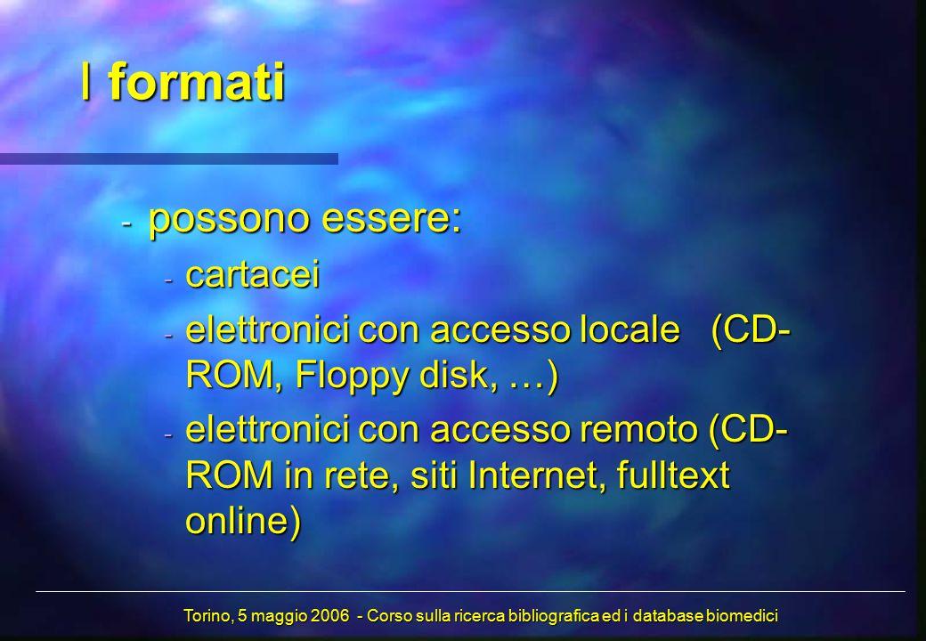 I formati - possono essere: - cartacei - elettronici con accesso locale (CD- ROM, Floppy disk, …) - elettronici con accesso remoto (CD- ROM in rete, siti Internet, fulltext online) Torino, 5 maggio 2006 - Corso sulla ricerca bibliografica ed i database biomedici