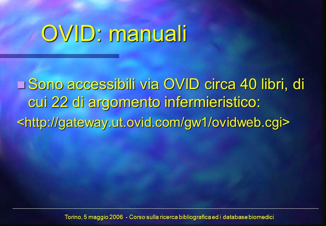 Sono accessibili via OVID circa 40 libri, di cui 22 di argomento infermieristico: Sono accessibili via OVID circa 40 libri, di cui 22 di argomento infermieristico:<http://gateway.ut.ovid.com/gw1/ovidweb.cgi> OVID: manuali Torino, 5 maggio 2006 - Corso sulla ricerca bibliografica ed i database biomedici