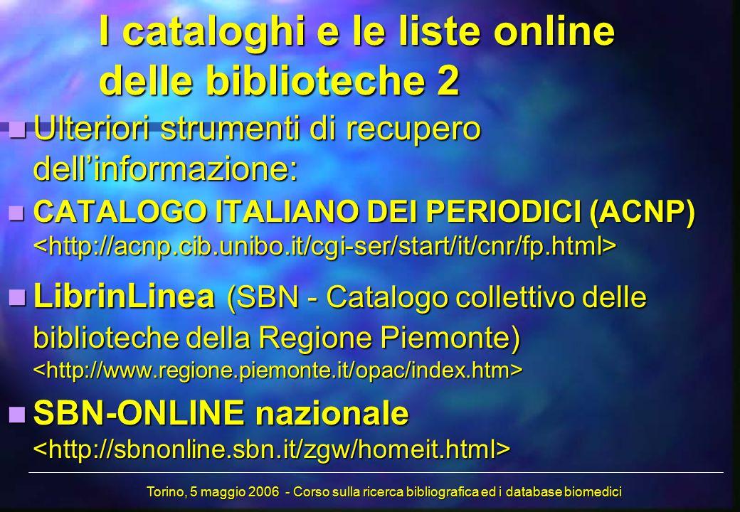 I cataloghi e le liste online delle biblioteche 2 Ulteriori strumenti di recupero dell'informazione: Ulteriori strumenti di recupero dell'informazione: CATALOGO ITALIANO DEI PERIODICI (ACNP) CATALOGO ITALIANO DEI PERIODICI (ACNP) LibrinLinea (SBN - Catalogo collettivo delle biblioteche della Regione Piemonte) LibrinLinea (SBN - Catalogo collettivo delle biblioteche della Regione Piemonte) SBN-ONLINE nazionale SBN-ONLINE nazionale Torino, 5 maggio 2006 - Corso sulla ricerca bibliografica ed i database biomedici