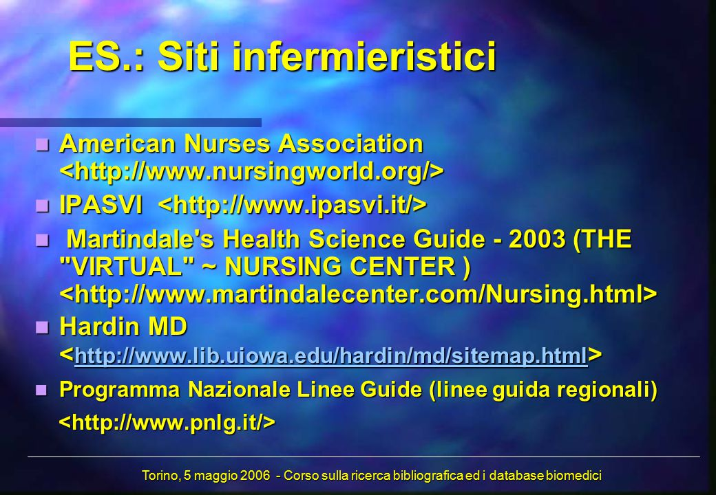 ES.: Siti infermieristici American Nurses Association American Nurses Association IPASVI IPASVI Martindale s Health Science Guide - 2003 (THE VIRTUAL ~ NURSING CENTER ) Martindale s Health Science Guide - 2003 (THE VIRTUAL ~ NURSING CENTER ) Hardin MD Hardin MD http://www.lib.uiowa.edu/hardin/md/sitemap.html Programma Nazionale Linee Guide (linee guida regionali) Programma Nazionale Linee Guide (linee guida regionali) Torino, 5 maggio 2006 - Corso sulla ricerca bibliografica ed i database biomedici