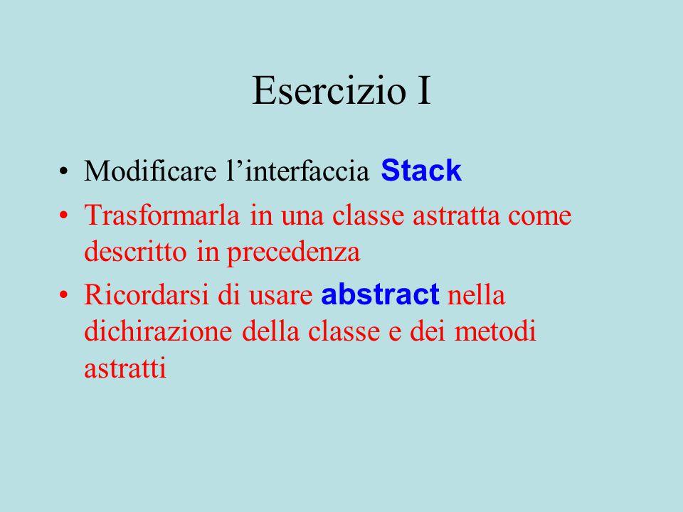 Esercizio I Modificare l'interfaccia Stack Trasformarla in una classe astratta come descritto in precedenza Ricordarsi di usare abstract nella dichirazione della classe e dei metodi astratti