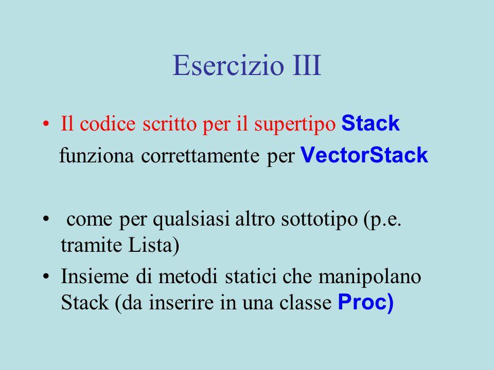 Esercizio III Il codice scritto per il supertipo Stack funziona correttamente per VectorStack come per qualsiasi altro sottotipo (p.e.