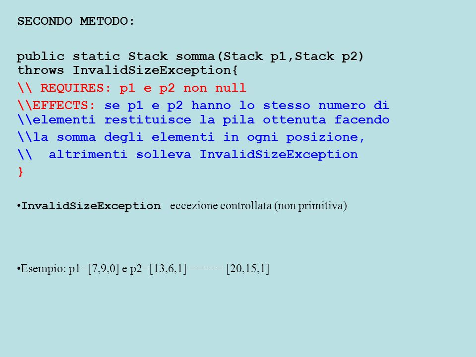 SECONDO METODO: public static Stack somma(Stack p1,Stack p2) throws InvalidSizeException{ \\ REQUIRES: p1 e p2 non null \\EFFECTS: se p1 e p2 hanno lo stesso numero di \\elementi restituisce la pila ottenuta facendo \\la somma degli elementi in ogni posizione, \\ altrimenti solleva InvalidSizeException } InvalidSizeException eccezione controllata (non primitiva) Esempio: p1=[7,9,0] e p2=[13,6,1] ===== [20,15,1]