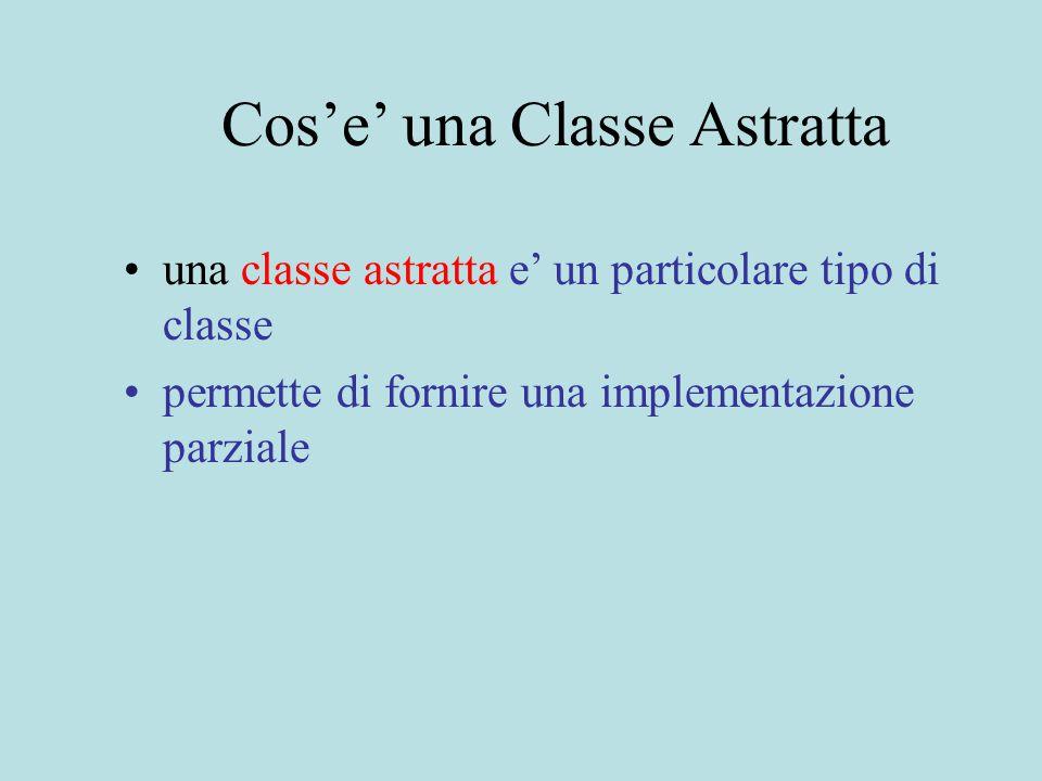 Cos'e' una Classe Astratta una classe astratta e' un particolare tipo di classe permette di fornire una implementazione parziale