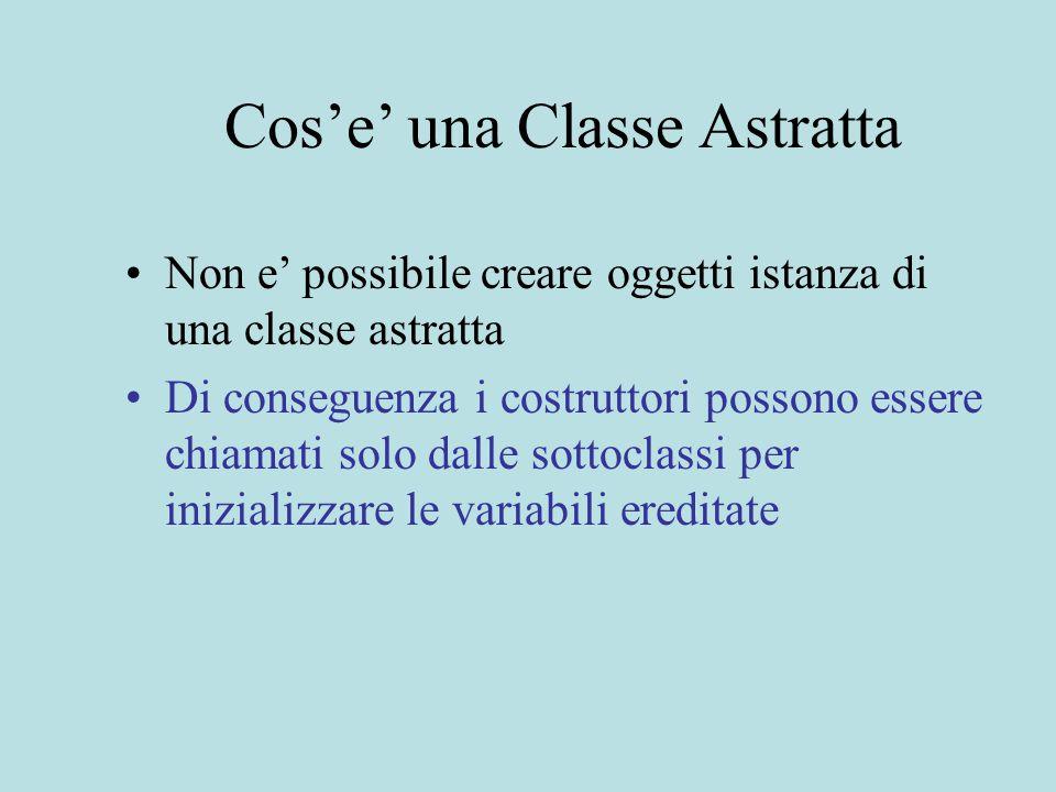 Cos'e' una Classe Astratta Non e' possibile creare oggetti istanza di una classe astratta Di conseguenza i costruttori possono essere chiamati solo dalle sottoclassi per inizializzare le variabili ereditate