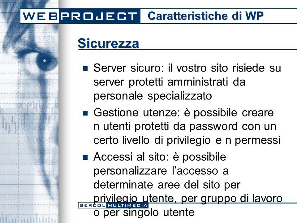Sicurezza Server sicuro: il vostro sito risiede su server protetti amministrati da personale specializzato Gestione utenze: è possibile creare n utenti protetti da password con un certo livello di privilegio e n permessi Accessi al sito: è possibile personalizzare l'accesso a determinate aree del sito per privilegio utente, per gruppo di lavoro o per singolo utente Caratteristiche di WP