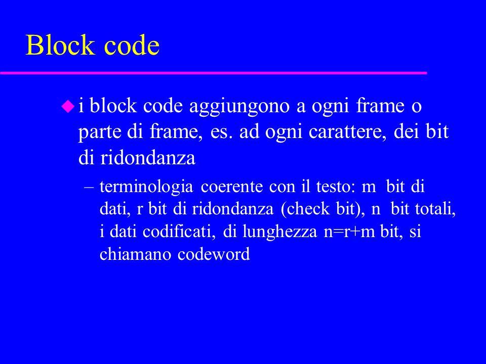 Block code u i block code aggiungono a ogni frame o parte di frame, es. ad ogni carattere, dei bit di ridondanza –terminologia coerente con il testo: