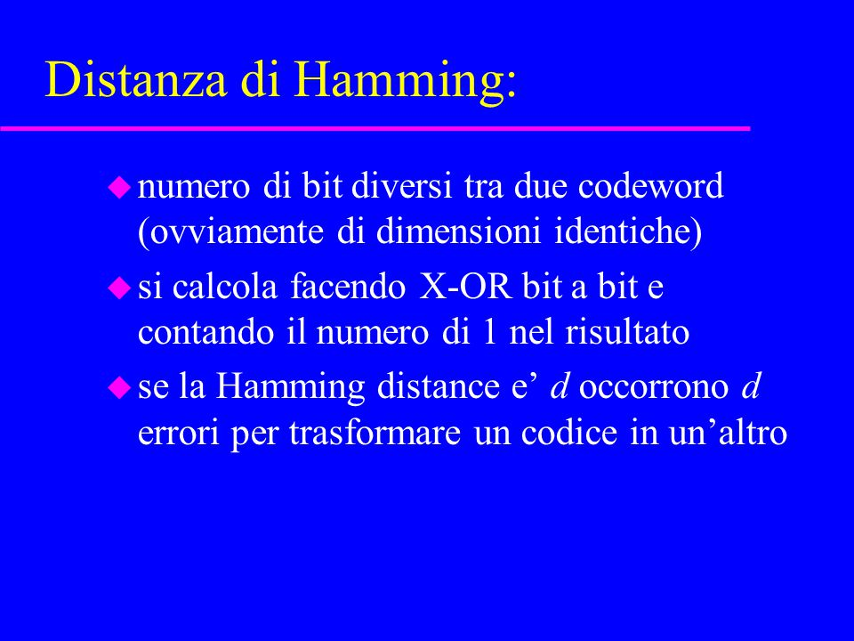 Distanza di Hamming: u numero di bit diversi tra due codeword (ovviamente di dimensioni identiche) u si calcola facendo X-OR bit a bit e contando il numero di 1 nel risultato u se la Hamming distance e' d occorrono d errori per trasformare un codice in un'altro