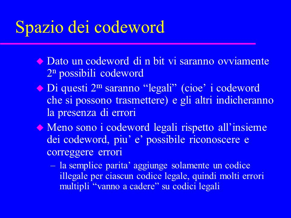 Spazio dei codeword u Dato un codeword di n bit vi saranno ovviamente 2 n possibili codeword u Di questi 2 m saranno legali (cioe' i codeword che si possono trasmettere) e gli altri indicheranno la presenza di errori u Meno sono i codeword legali rispetto all'insieme dei codeword, piu' e' possibile riconoscere e correggere errori –la semplice parita' aggiunge solamente un codice illegale per ciascun codice legale, quindi molti errori multipli vanno a cadere su codici legali