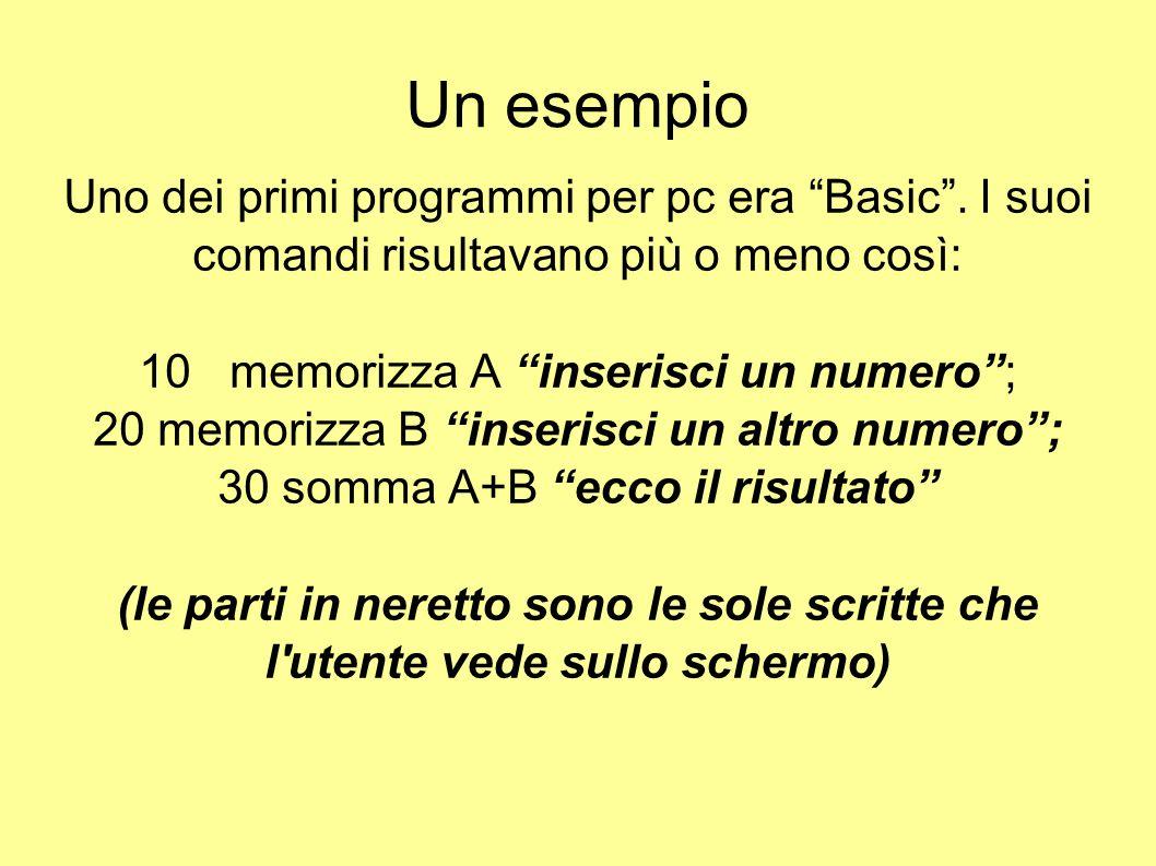 """Un esempio Uno dei primi programmi per pc era """"Basic"""". I suoi comandi risultavano più o meno così: 10 memorizza A """"inserisci un numero""""; 20 memorizza"""