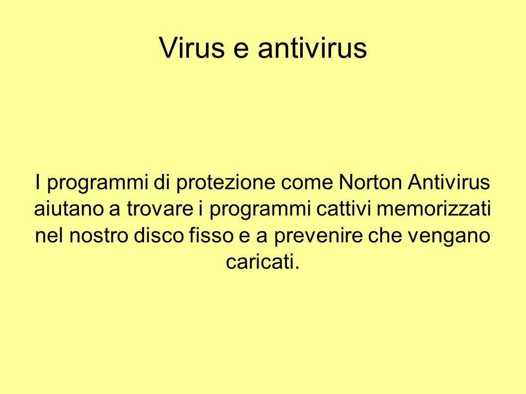 Virus e antivirus I programmi di protezione come Norton Antivirus aiutano a trovare i programmi cattivi memorizzati nel nostro disco fisso e a preveni