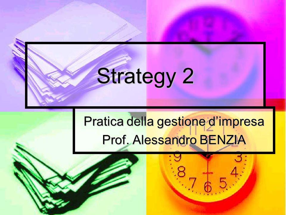 Strategy 2 Pratica della gestione d'impresa Prof. Alessandro BENZIA