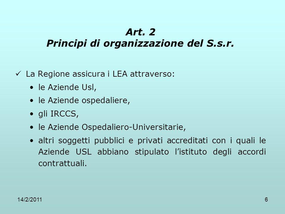 14/2/20116 Art. 2 Principi di organizzazione del S.s.r. La Regione assicura i LEA attraverso: le Aziende Usl, le Aziende ospedaliere, gli IRCCS, le Az