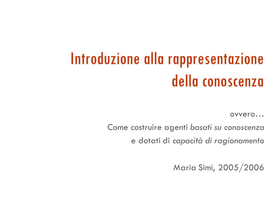 Introduzione alla rappresentazione della conoscenza ovvero… Come costruire agenti basati su conoscenza e dotati di capacità di ragionamento Maria Simi, 2005/2006
