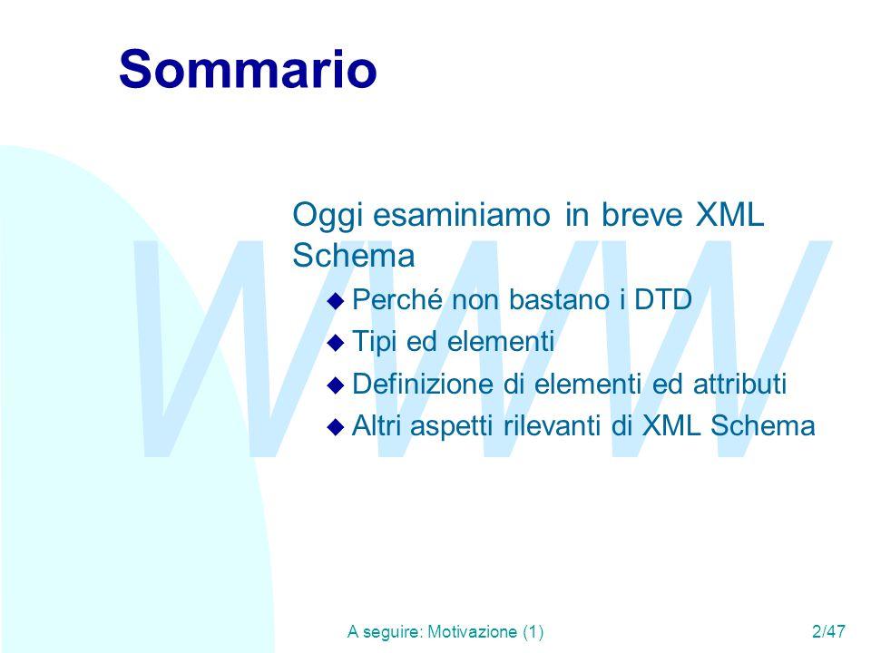 WWW A seguire: Unicità e chiavi43/47 Inclusioni e importazioni In XML Schema, esistono meccanismi per dividere lo schema in più file, o per importare definizioni appartenenti ad altri namespace u Include: Le nuove definizioni appartengono allo stesso namespace, ed è come se venissero inserite direttamente nel documento.