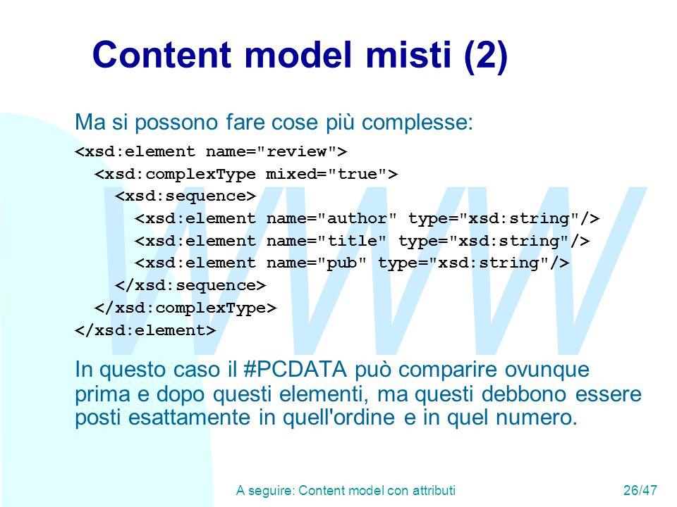 WWW A seguire: Content model con attributi26/47 Content model misti (2) Ma si possono fare cose più complesse: In questo caso il #PCDATA può comparire ovunque prima e dopo questi elementi, ma questi debbono essere posti esattamente in quell ordine e in quel numero.