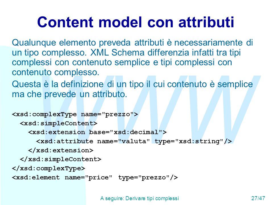 WWW A seguire: Derivare tipi complessi27/47 Content model con attributi Qualunque elemento preveda attributi è necessariamente di un tipo complesso.