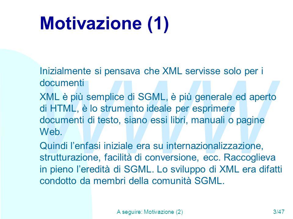 WWW A seguire: Motivazione (2)3/47 Motivazione (1) Inizialmente si pensava che XML servisse solo per i documenti XML è più semplice di SGML, è più generale ed aperto di HTML, è lo strumento ideale per esprimere documenti di testo, siano essi libri, manuali o pagine Web.