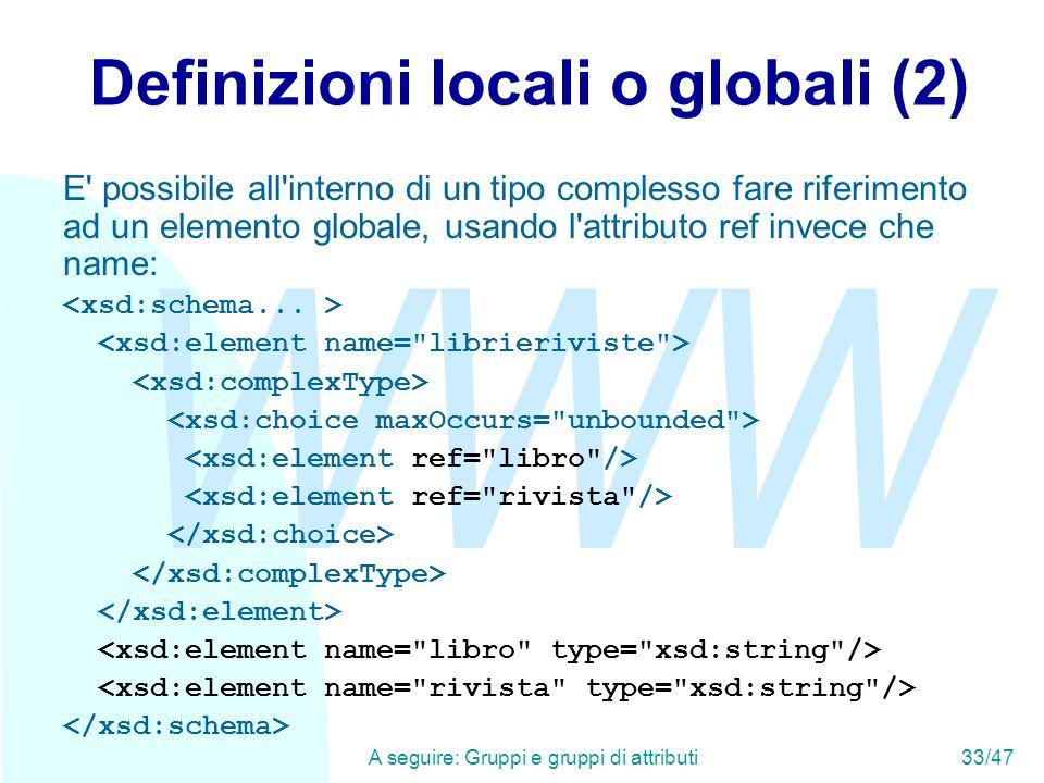 WWW A seguire: Gruppi e gruppi di attributi33/47 Definizioni locali o globali (2) E possibile all interno di un tipo complesso fare riferimento ad un elemento globale, usando l attributo ref invece che name: