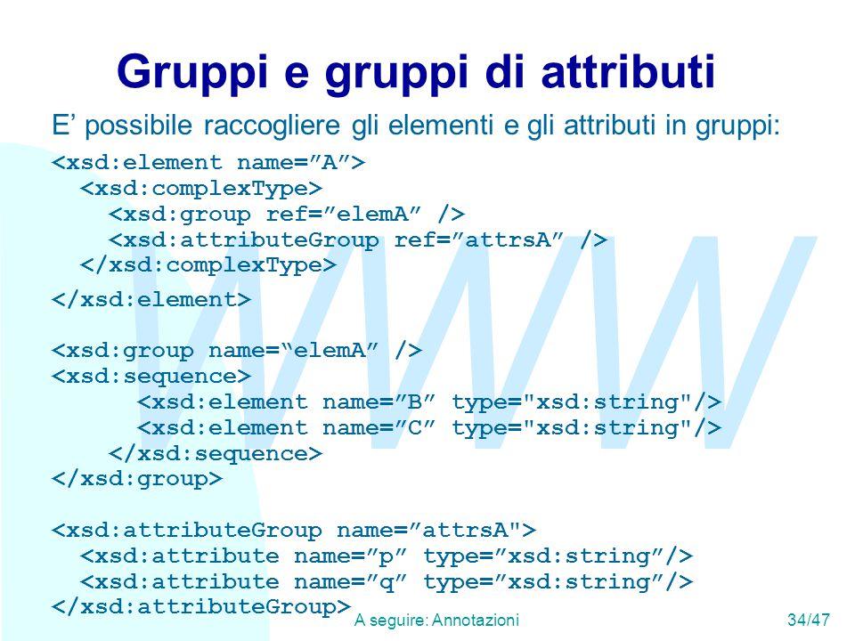 WWW A seguire: Annotazioni34/47 Gruppi e gruppi di attributi E' possibile raccogliere gli elementi e gli attributi in gruppi: