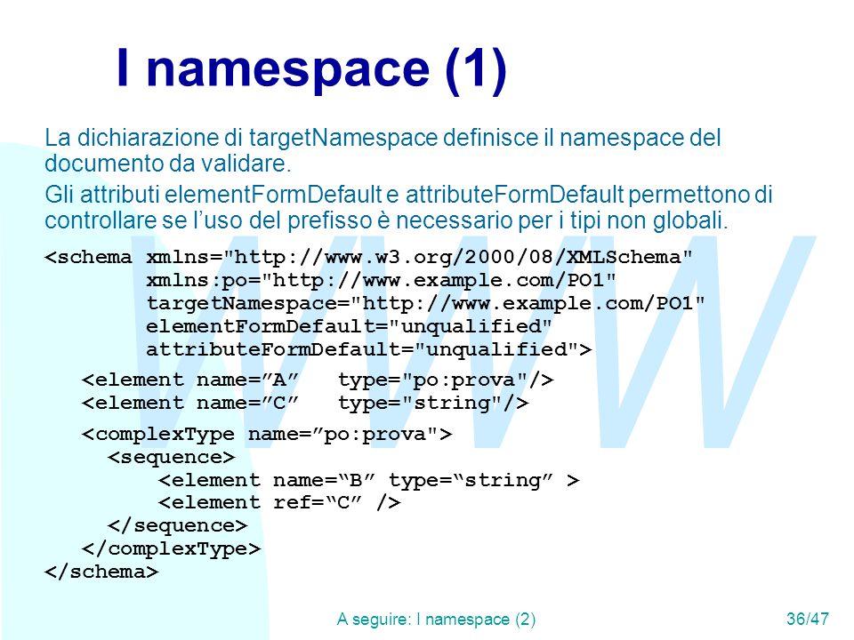 WWW A seguire: I namespace (2)36/47 I namespace (1) La dichiarazione di targetNamespace definisce il namespace del documento da validare.