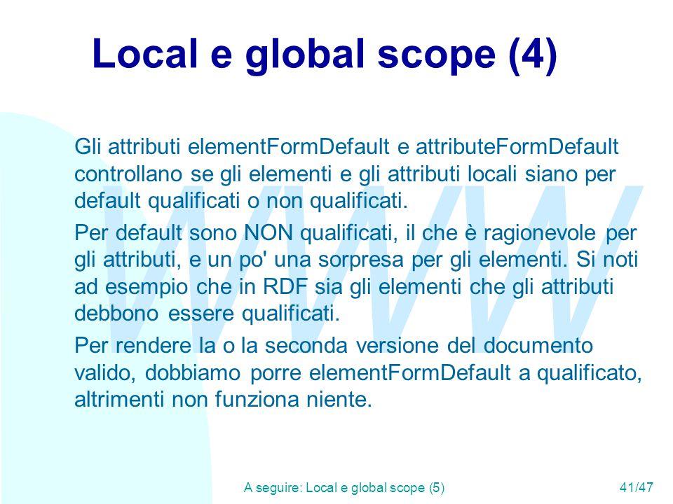 WWW A seguire: Local e global scope (5)41/47 Local e global scope (4) Gli attributi elementFormDefault e attributeFormDefault controllano se gli elementi e gli attributi locali siano per default qualificati o non qualificati.