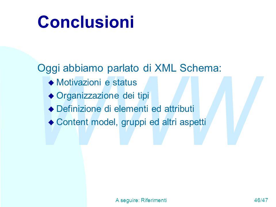 WWW A seguire: Riferimenti46/47 Conclusioni Oggi abbiamo parlato di XML Schema: u Motivazioni e status u Organizzazione dei tipi u Definizione di elementi ed attributi u Content model, gruppi ed altri aspetti