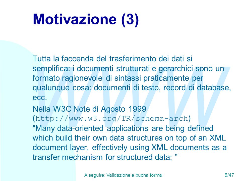 WWW A seguire: Validazione e buona forma5/47 Motivazione (3) Tutta la faccenda del trasferimento dei dati si semplifica: i documenti strutturati e gerarchici sono un formato ragionevole di sintassi praticamente per qualunque cosa: documenti di testo, record di database, ecc.