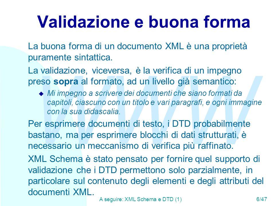 WWW A seguire: Local e global scope (1)37/47 I namespace (2) Quello che i namespace permettono di fare è di specificare regole di validazione solo su alcuni e non tutti i namespace del documento: <any namespace= http://www.w3.org/1999/xhtml minOccurs= 1 maxOccurs= unbounded /> Nell'attributo namespace dell'elemento posso specificare o un namespace vero e proprio, o i valori: u ##any: qualunque XML ben formato u ##local: qualunque XML non sia qualificato (cioè privo di dichiarazione di namespace) u ##other: qualunque XML tranne il target namespace