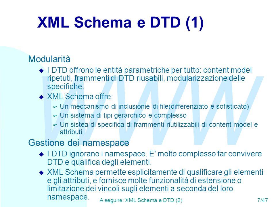 WWW A seguire: XML Schema e DTD (3)8/47 XML Schema e DTD (2) Vincoli su elementi e attributi u I DTD permettono un ragionevole controllo degli elementi strutturati, ma poca flessibilità sui content model misti.