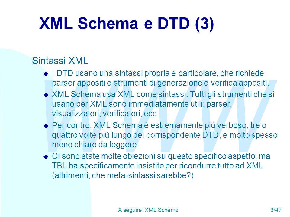 WWW A seguire: XML Schema9/47 XML Schema e DTD (3) Sintassi XML u I DTD usano una sintassi propria e particolare, che richiede parser appositi e strumenti di generazione e verifica appositi.